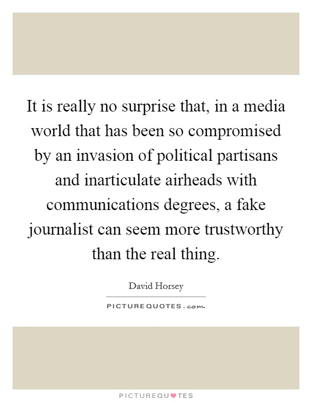 It is really no surprise that, in a media world that has been so compromised by an invasion of political partisans and inarticulate airheads with communications degrees, a fake journalist can seem more trustworthy than the real thing Picture Quote #1