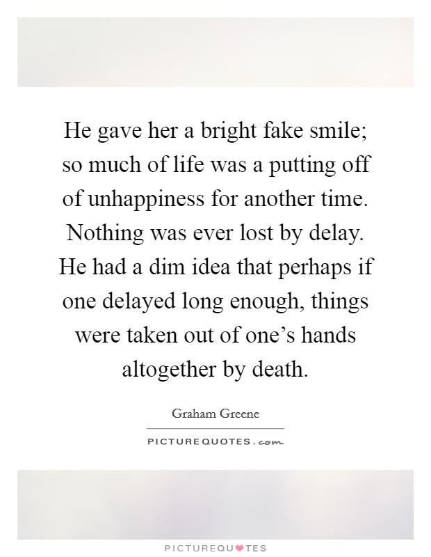 He gave her a bright fake smile; so much of life was a putting off of unhappiness for another time. Nothing was ever lost by delay. He had a dim idea that perhaps if one delayed long enough, things were taken out of one's hands altogether by death Picture Quote #1