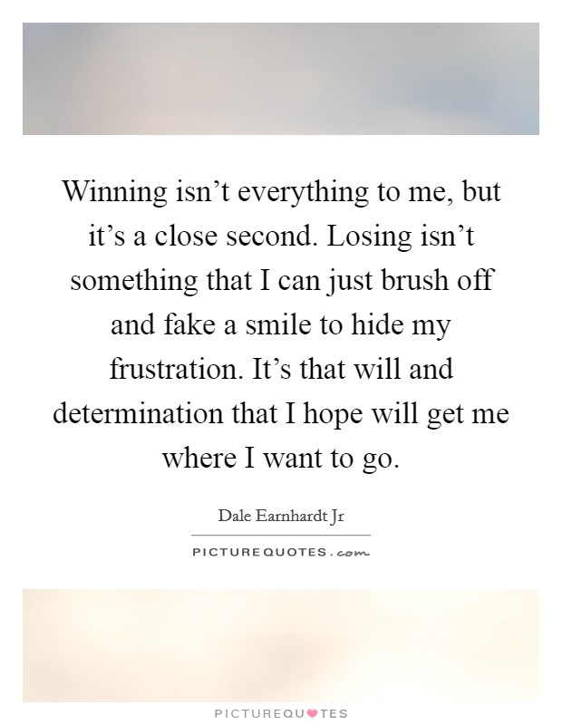 Winning isn't everything to me, but it's a close second. Losing isn't something that I can just brush off and fake a smile to hide my frustration. It's that will and determination that I hope will get me where I want to go. Picture Quote #1