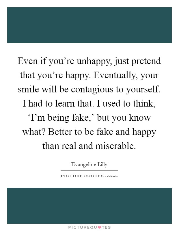 Even if you're unhappy, just pretend that you're happy. Eventually, your smile will be contagious to yourself. I had to learn that. I used to think, 'I'm being fake,' but you know what? Better to be fake and happy than real and miserable Picture Quote #1