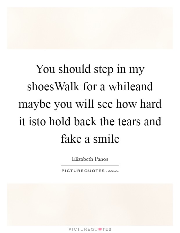 You should step in my shoesWalk for a whileand maybe you will see how hard it isto hold back the tears and fake a smile Picture Quote #1