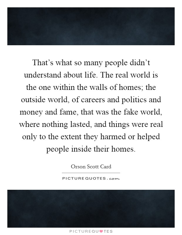That's what so many people didn't understand about life. The real world is the one within the walls of homes; the outside world, of careers and politics and money and fame, that was the fake world, where nothing lasted, and things were real only to the extent they harmed or helped people inside their homes Picture Quote #1