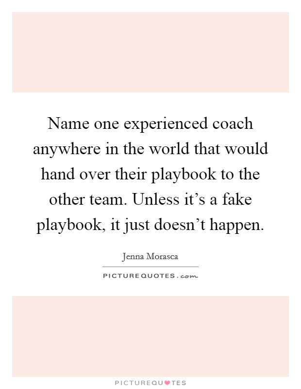 Name one experienced coach anywhere in the world that would hand over their playbook to the other team. Unless it's a fake playbook, it just doesn't happen Picture Quote #1