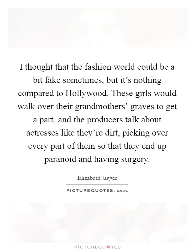 I thought that the fashion world could be a bit fake sometimes, but it's nothing compared to Hollywood. These girls would walk over their grandmothers' graves to get a part, and the producers talk about actresses like they're dirt, picking over every part of them so that they end up paranoid and having surgery Picture Quote #1