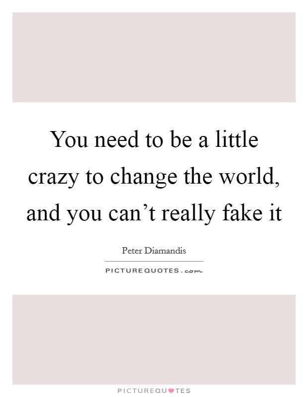 You need to be a little crazy to change the world, and you can't really fake it Picture Quote #1