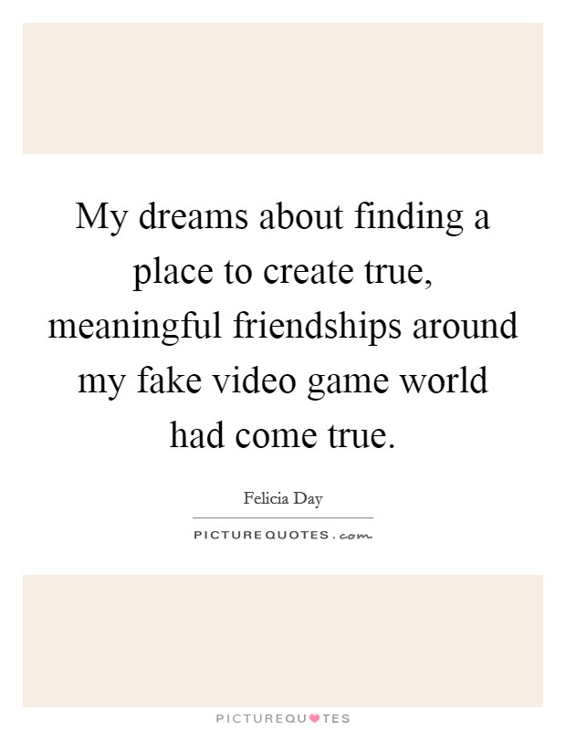 My dreams about finding a place to create true, meaningful friendships around my fake video game world had come true Picture Quote #1