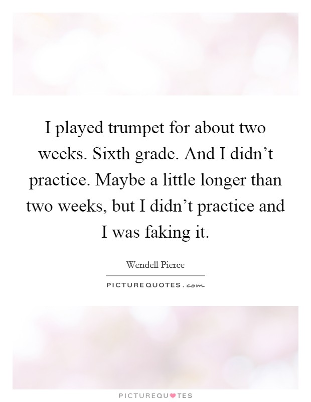 I played trumpet for about two weeks. Sixth grade. And I didn't practice. Maybe a little longer than two weeks, but I didn't practice and I was faking it Picture Quote #1