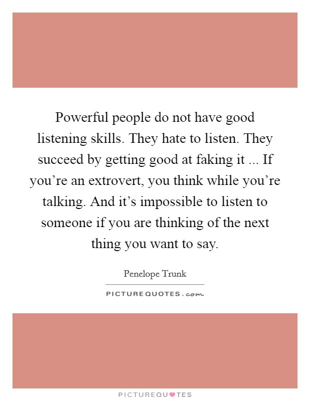 Powerful people do not have good listening skills. They hate to listen. They succeed by getting good at faking it ... If you're an extrovert, you think while you're talking. And it's impossible to listen to someone if you are thinking of the next thing you want to say Picture Quote #1