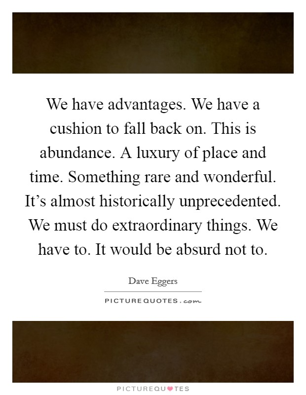 We have advantages. We have a cushion to fall back on. This is abundance. A luxury of place and time. Something rare and wonderful. It's almost historically unprecedented. We must do extraordinary things. We have to. It would be absurd not to Picture Quote #1