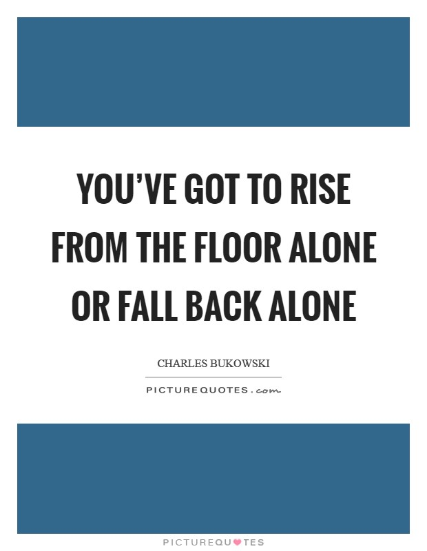 You've got to rise from the floor alone or fall back alone Picture Quote #1