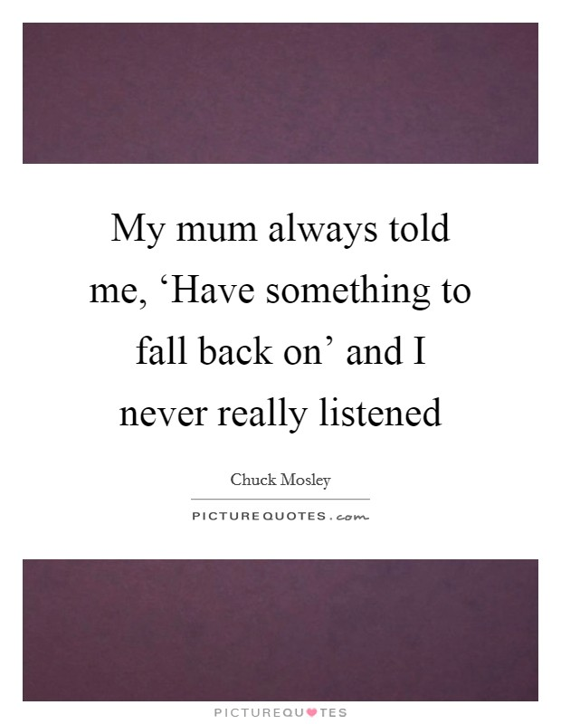 My mum always told me, 'Have something to fall back on' and I never really listened Picture Quote #1