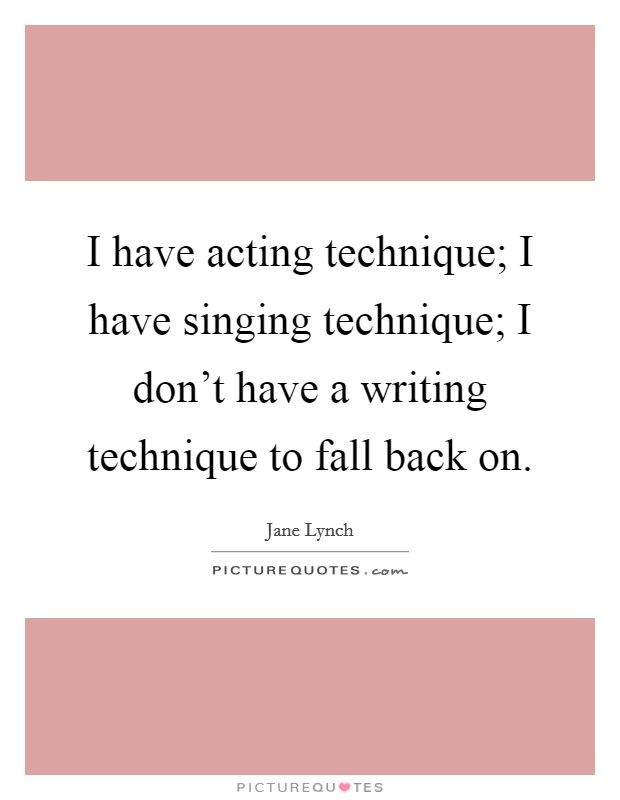 I have acting technique; I have singing technique; I don't have a writing technique to fall back on Picture Quote #1