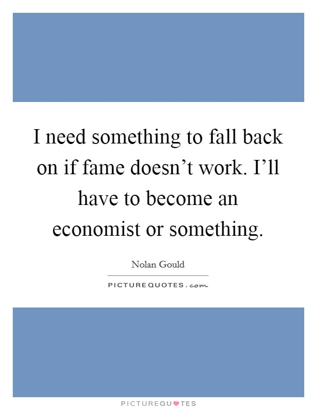 I need something to fall back on if fame doesn't work. I'll have to become an economist or something Picture Quote #1