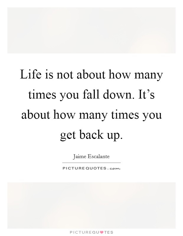 Life is not about how many times you fall down. It's about ... Jaime Escalante Quotes