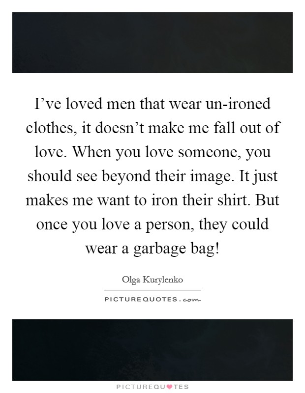 I've loved men that wear un-ironed clothes, it doesn't make me fall out of love. When you love someone, you should see beyond their image. It just makes me want to iron their shirt. But once you love a person, they could wear a garbage bag! Picture Quote #1