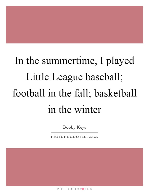 In the summertime, I played Little League baseball; football in the fall; basketball in the winter Picture Quote #1