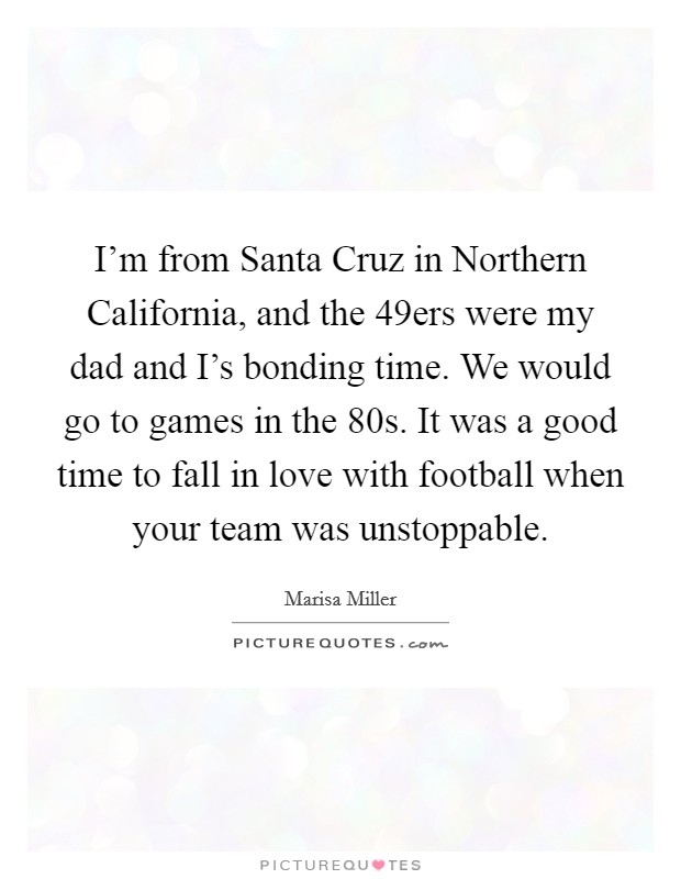 I'm from Santa Cruz in Northern California, and the 49ers were my dad and I's bonding time. We would go to games in the  80s. It was a good time to fall in love with football when your team was unstoppable. Picture Quote #1