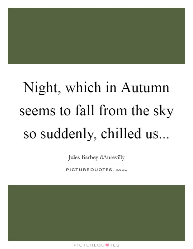 Night, which in Autumn seems to fall from the sky so suddenly, chilled us Picture Quote #1