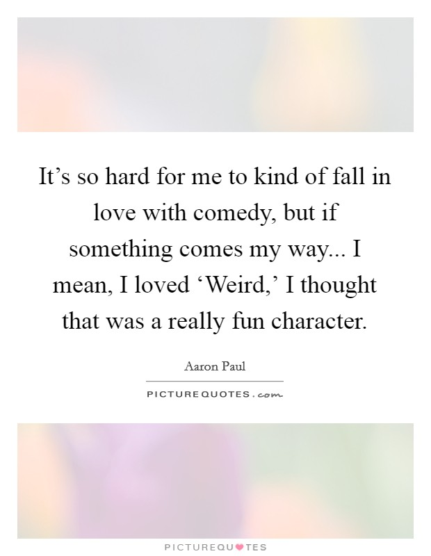 It's so hard for me to kind of fall in love with comedy, but if something comes my way... I mean, I loved 'Weird,' I thought that was a really fun character. Picture Quote #1