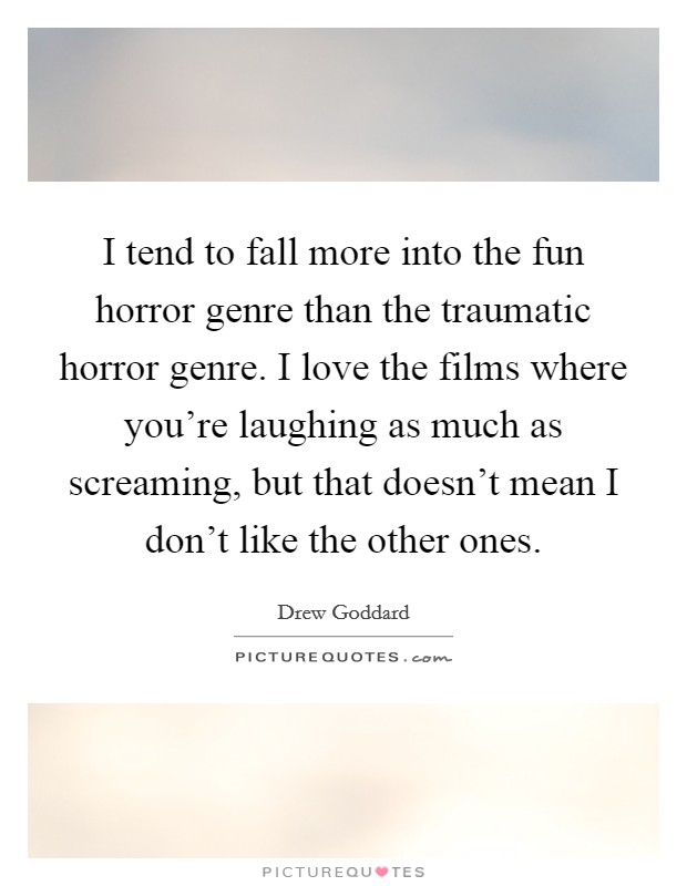 I tend to fall more into the fun horror genre than the traumatic horror genre. I love the films where you're laughing as much as screaming, but that doesn't mean I don't like the other ones Picture Quote #1