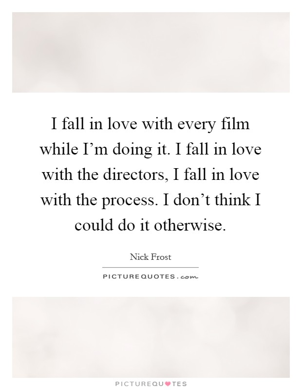 I fall in love with every film while I'm doing it. I fall in love with the directors, I fall in love with the process. I don't think I could do it otherwise Picture Quote #1