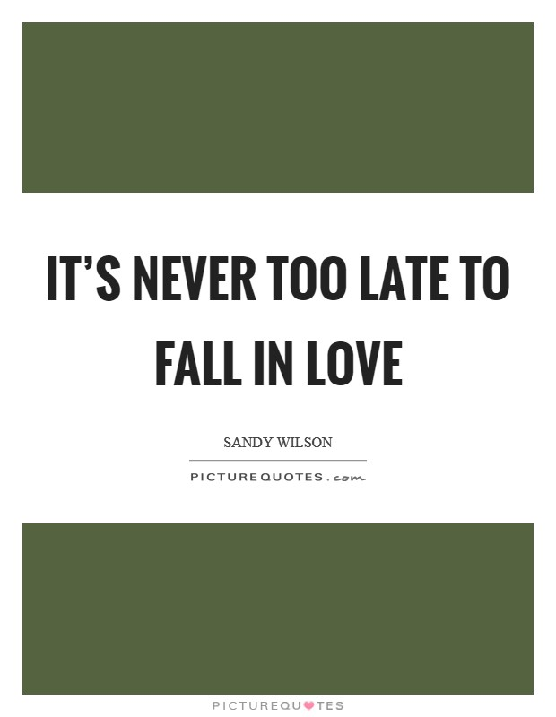 It's never too late to fall in love Picture Quote #1