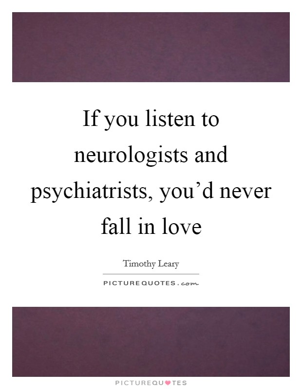 If you listen to neurologists and psychiatrists, you'd never fall in love Picture Quote #1