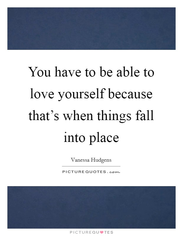 You have to be able to love yourself because that's when things fall into place Picture Quote #1
