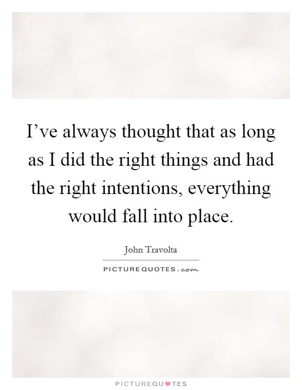 I've always thought that as long as I did the right things and had the right intentions, everything would fall into place Picture Quote #1