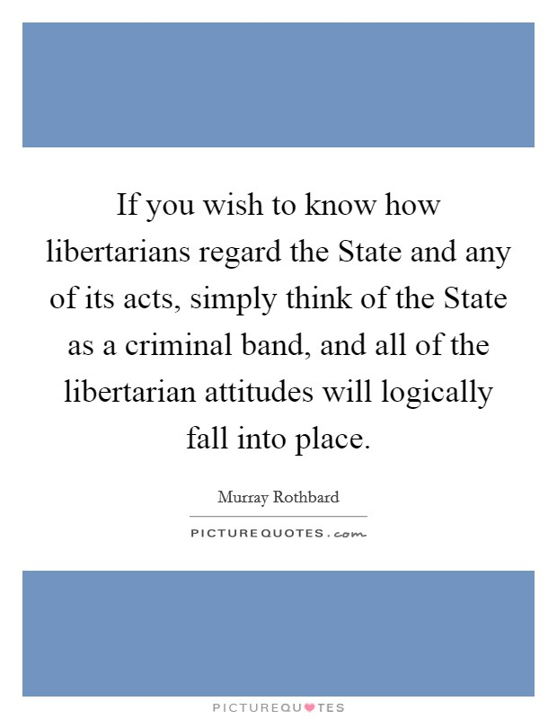 If you wish to know how libertarians regard the State and any of its acts, simply think of the State as a criminal band, and all of the libertarian attitudes will logically fall into place Picture Quote #1