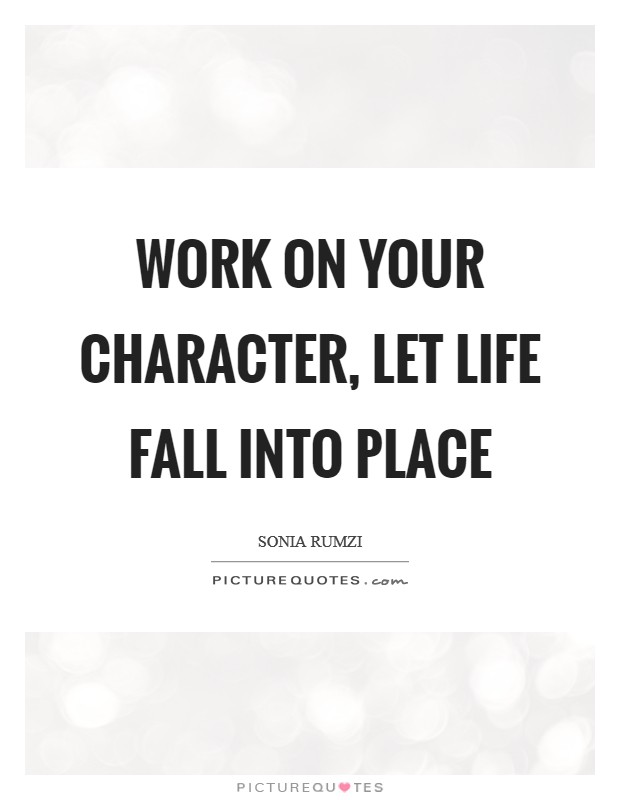 Work on your character, let life fall into place Picture Quote #1