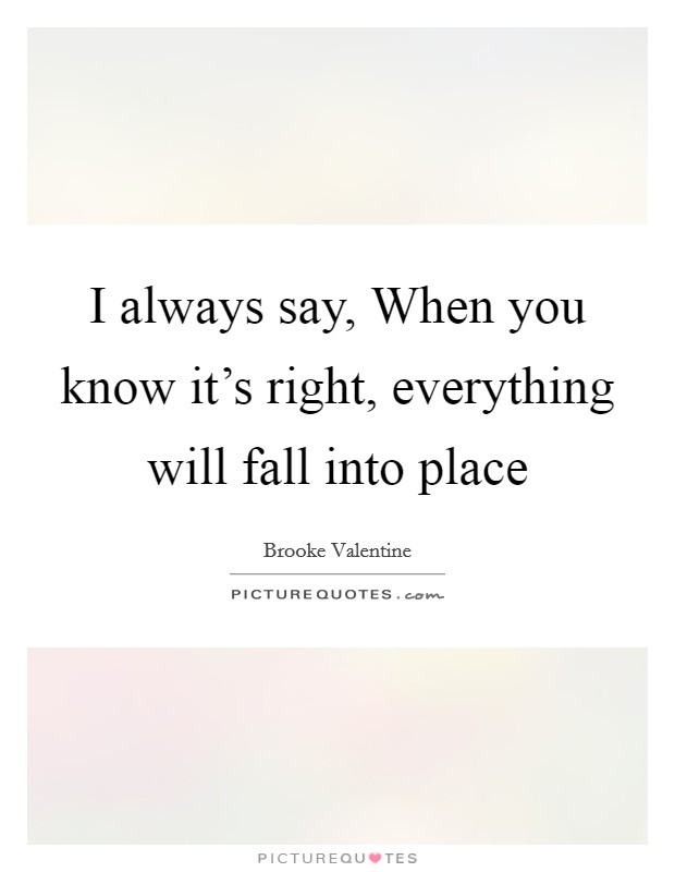 I always say, When you know it's right, everything will fall into place Picture Quote #1
