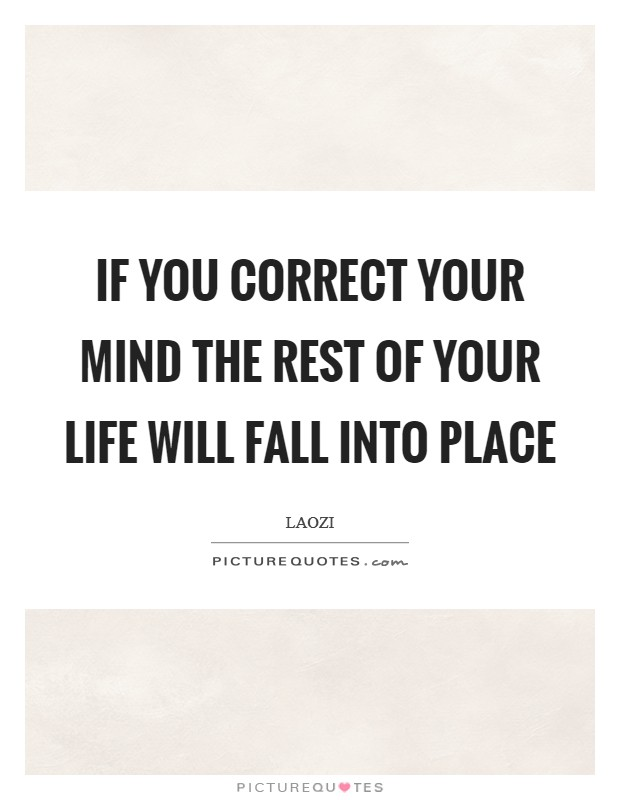 If you correct your mind the rest of your life will fall into place Picture Quote #1