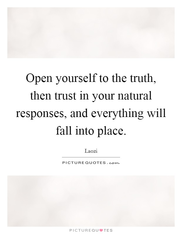 Open yourself to the truth, then trust in your natural responses, and everything will fall into place Picture Quote #1