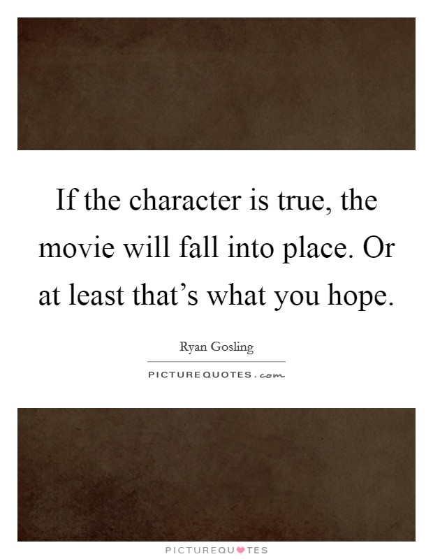 If the character is true, the movie will fall into place. Or at least that's what you hope Picture Quote #1