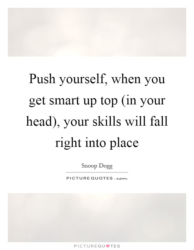 Push yourself, when you get smart up top (in your head), your skills will fall right into place Picture Quote #1