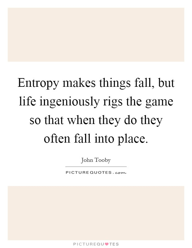 Entropy makes things fall, but life ingeniously rigs the game so that when they do they often fall into place Picture Quote #1