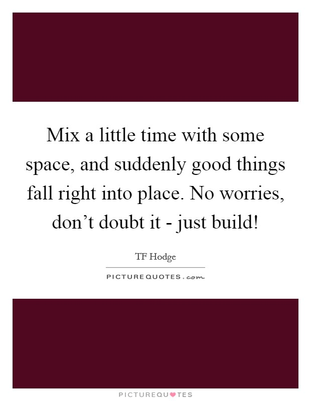 Mix a little time with some space, and suddenly good things fall right into place. No worries, don't doubt it - just build! Picture Quote #1