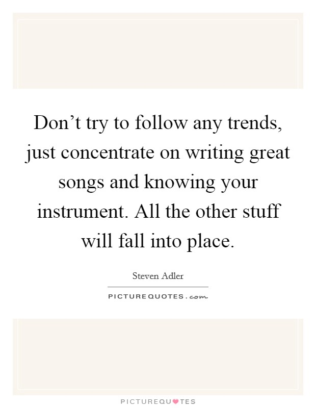 Don't try to follow any trends, just concentrate on writing great songs and knowing your instrument. All the other stuff will fall into place Picture Quote #1