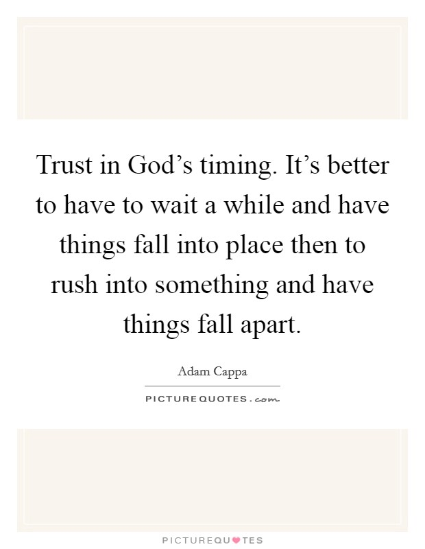 Trust in God's timing. It's better to have to wait a while and have things fall into place then to rush into something and have things fall apart Picture Quote #1