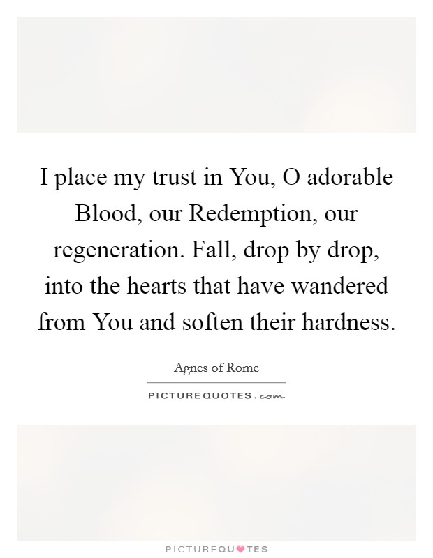 I place my trust in You, O adorable Blood, our Redemption, our regeneration. Fall, drop by drop, into the hearts that have wandered from You and soften their hardness Picture Quote #1