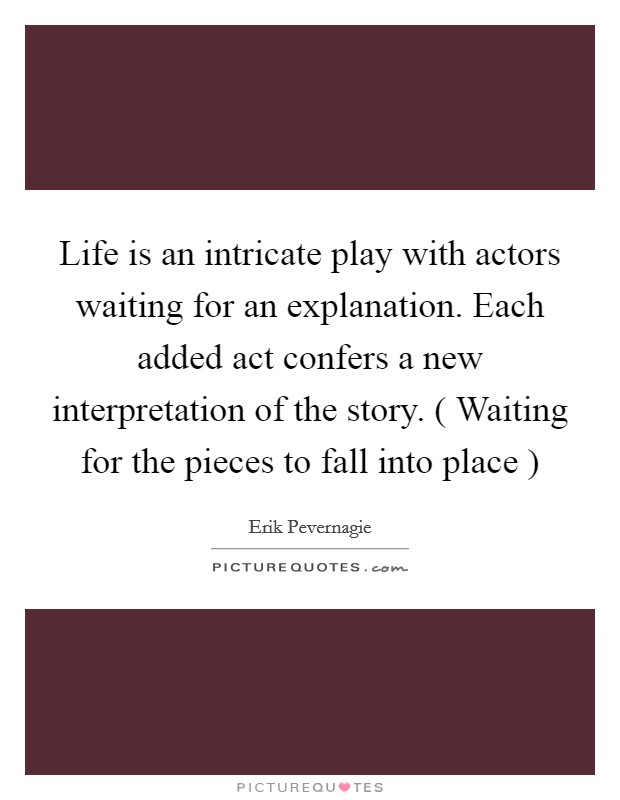 Life is an intricate play with actors waiting for an explanation. Each added act confers a new interpretation of the story. ( Waiting for the pieces to fall into place ) Picture Quote #1