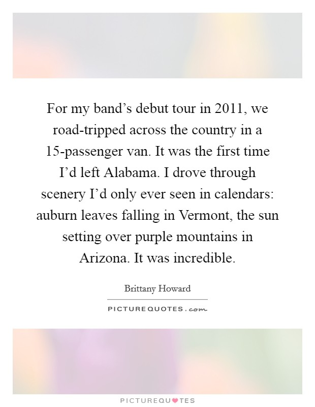 For my band's debut tour in 2011, we road-tripped across the country in a 15-passenger van. It was the first time I'd left Alabama. I drove through scenery I'd only ever seen in calendars: auburn leaves falling in Vermont, the sun setting over purple mountains in Arizona. It was incredible Picture Quote #1