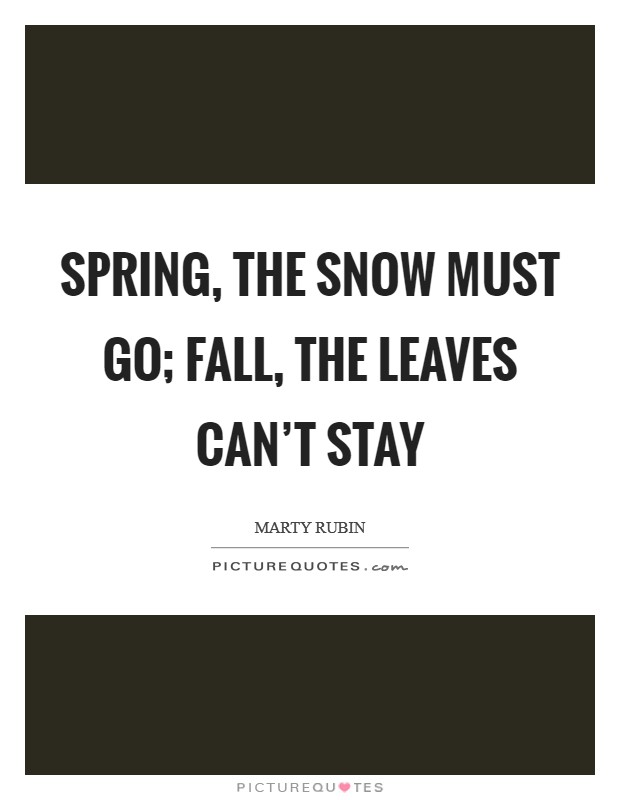 Spring, the snow must go; fall, the leaves can't stay Picture Quote #1