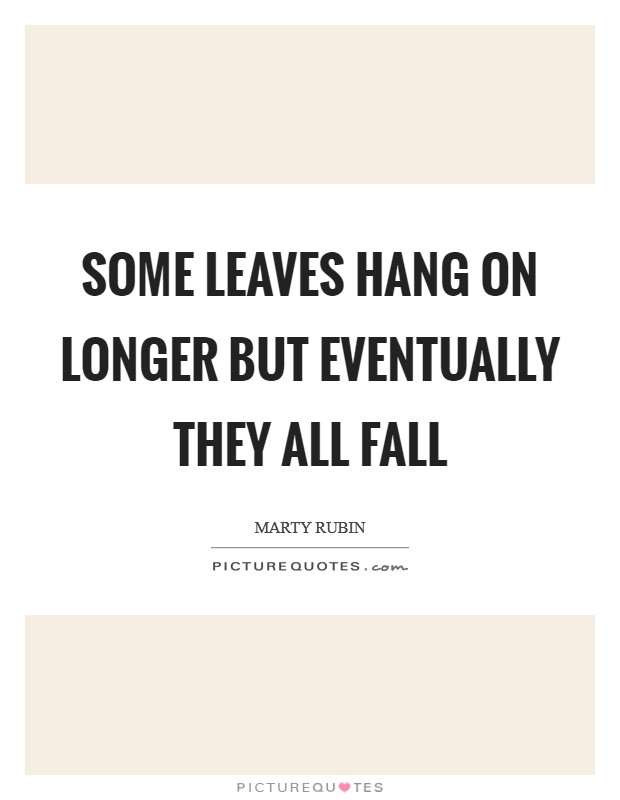 Some leaves hang on longer but eventually they all fall Picture Quote #1