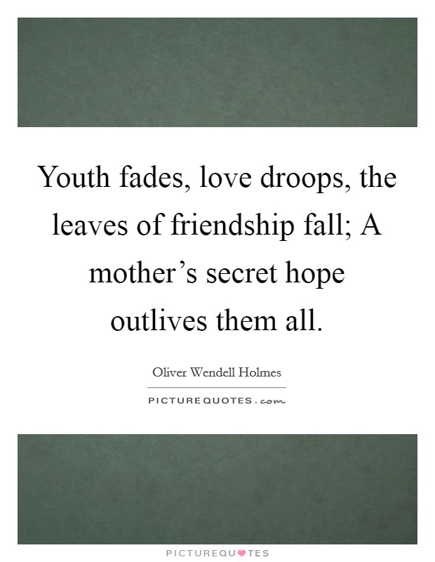 Youth fades, love droops, the leaves of friendship fall; A mother's secret hope outlives them all Picture Quote #1