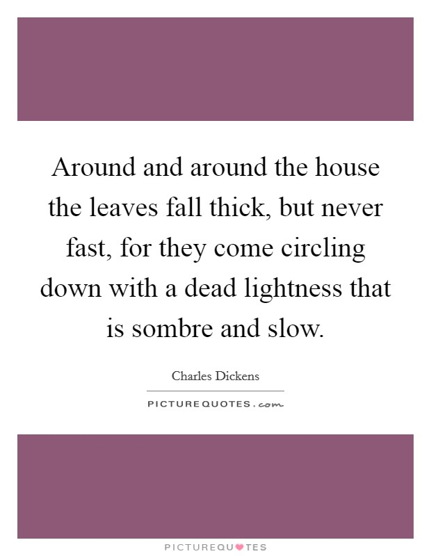 Around and around the house the leaves fall thick, but never fast, for they come circling down with a dead lightness that is sombre and slow Picture Quote #1