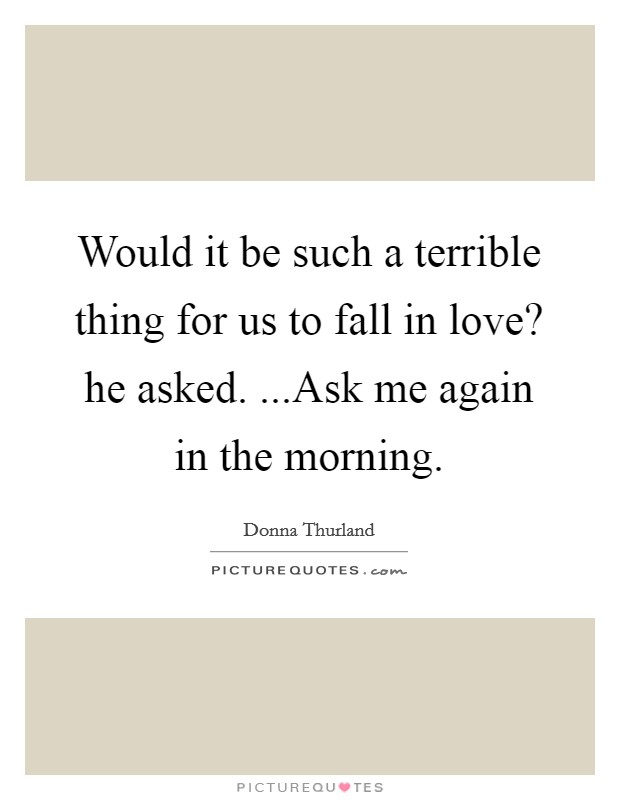 Would it be such a terrible thing for us to fall in love? he asked. ...Ask me again in the morning Picture Quote #1