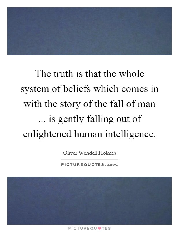 The truth is that the whole system of beliefs which comes in with the story of the fall of man ... is gently falling out of enlightened human intelligence Picture Quote #1