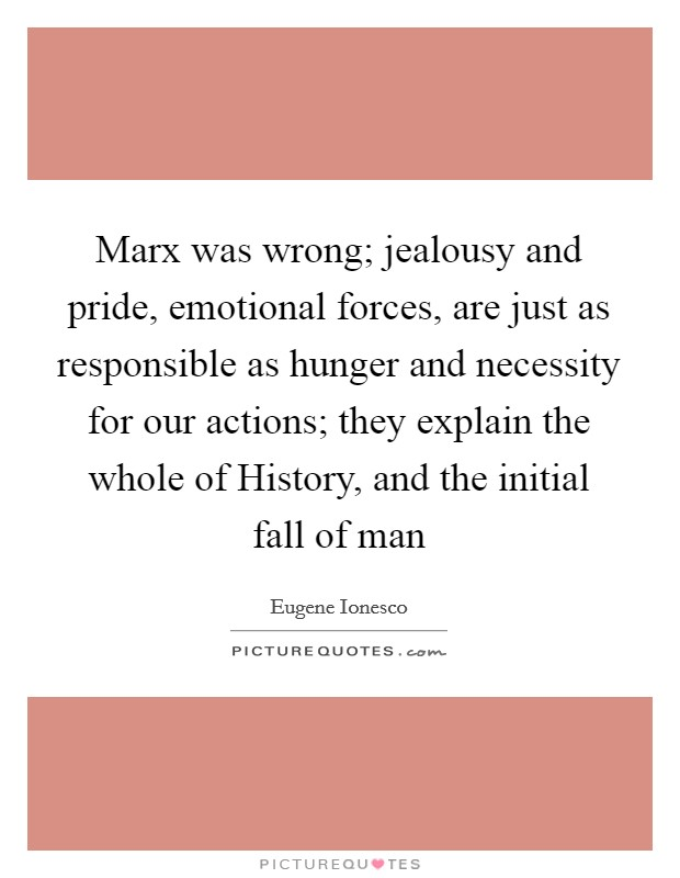 Marx was wrong; jealousy and pride, emotional forces, are just as responsible as hunger and necessity for our actions; they explain the whole of History, and the initial fall of man Picture Quote #1